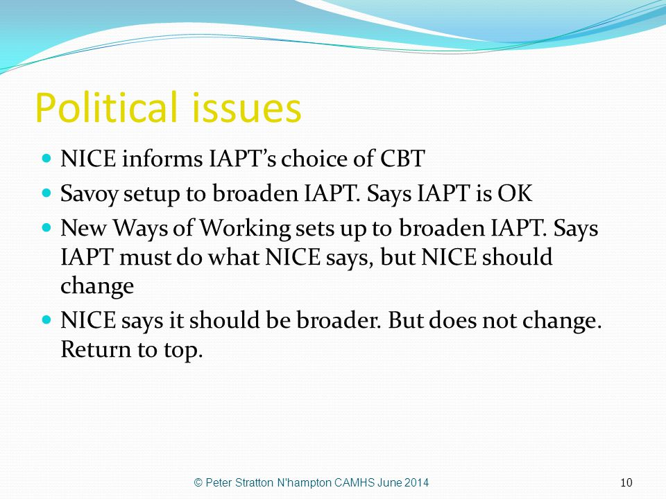 10 Political issues NICE informs IAPT's choice of CBT Savoy setup to broaden IAPT. Says IAPT is OK New Ways of Working sets up to broaden IAPT. Says I