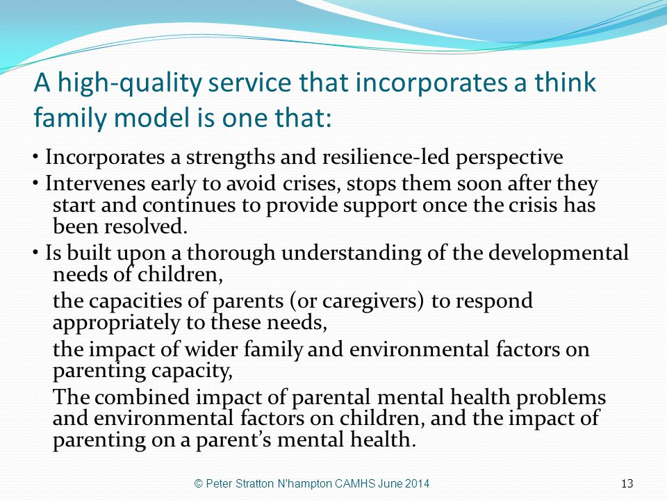 13 A high-quality service that incorporates a think family model is one that: Incorporates a strengths and resilience-led perspective Intervenes early