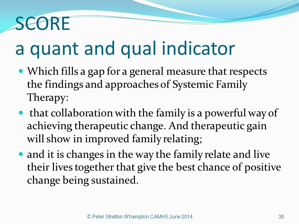 SCORE a quant and qual indicator Which fills a gap for a general measure that respects the findings and approaches of Systemic Family Therapy: that co