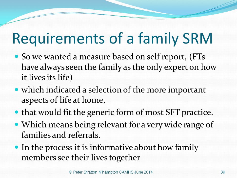 Requirements of a family SRM So we wanted a measure based on self report, (FTs have always seen the family as the only expert on how it lives its life