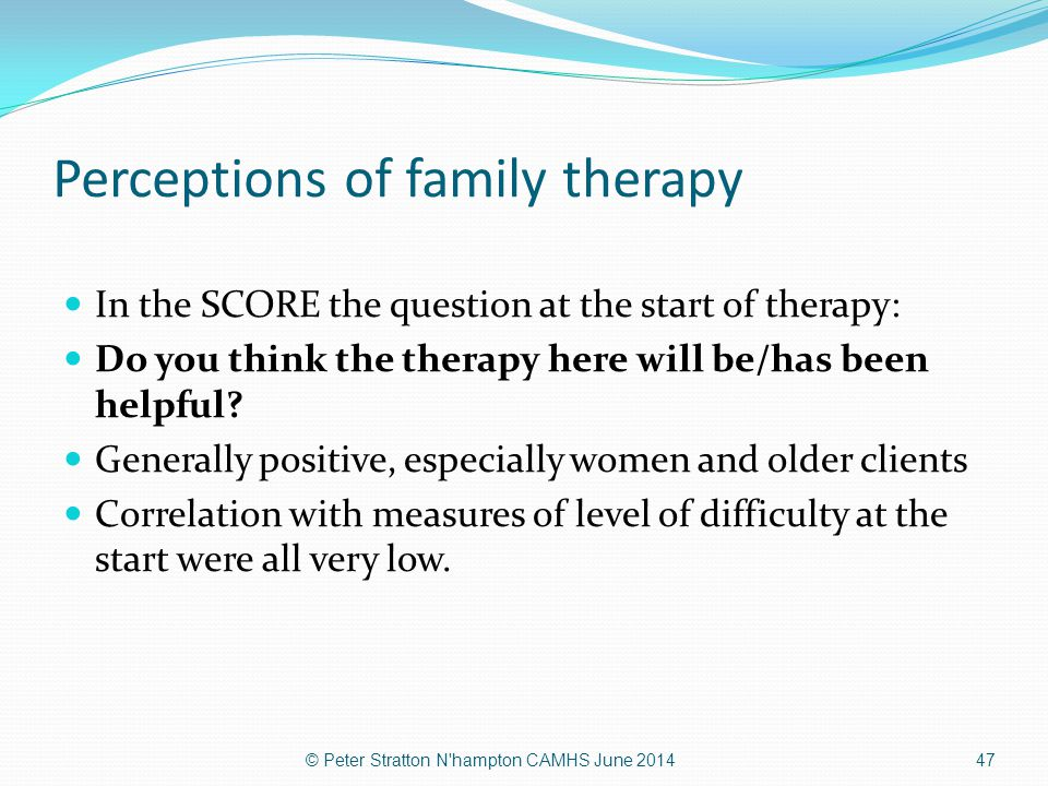 Perceptions of family therapy In the SCORE the question at the start of therapy: Do you think the therapy here will be/has been helpful? Generally pos