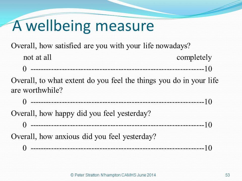 A wellbeing measure Overall, how satisfied are you with your life nowadays? not at all completely 0 --------------------------------------------------