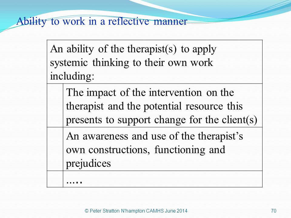 Ability to work in a reflective manner An ability of the therapist(s) to apply systemic thinking to their own work including: The impact of the interv