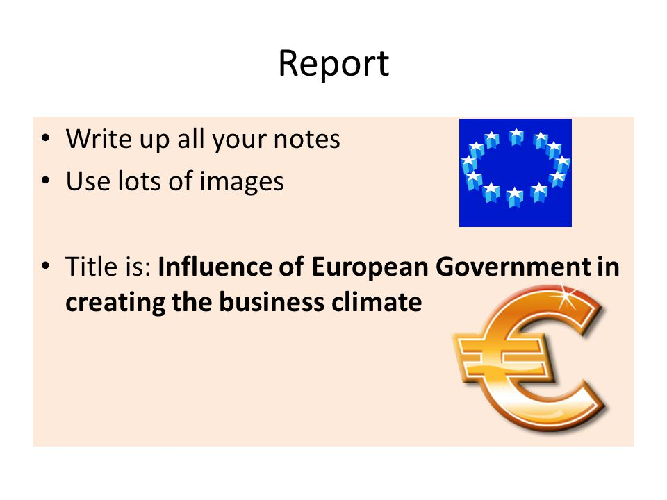 Report Write up all your notes Use lots of images Title is: Influence of European Government in creating the business climate