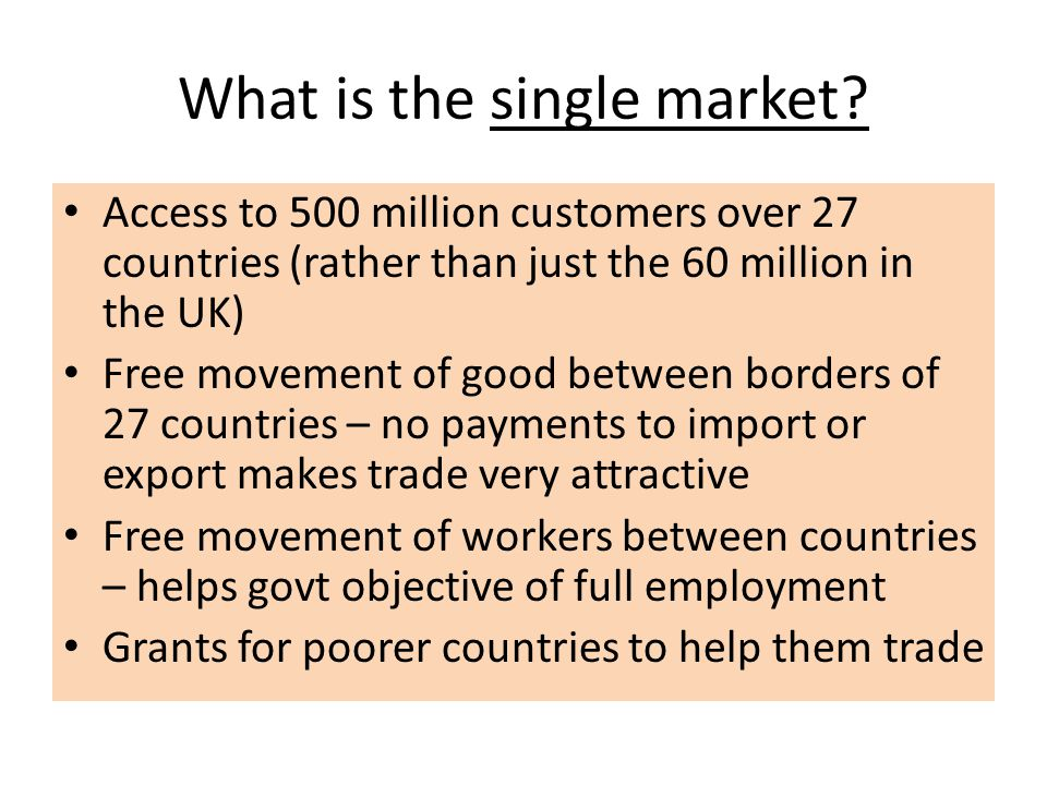What is the single market? Access to 500 million customers over 27 countries (rather than just the 60 million in the UK) Free movement of good between