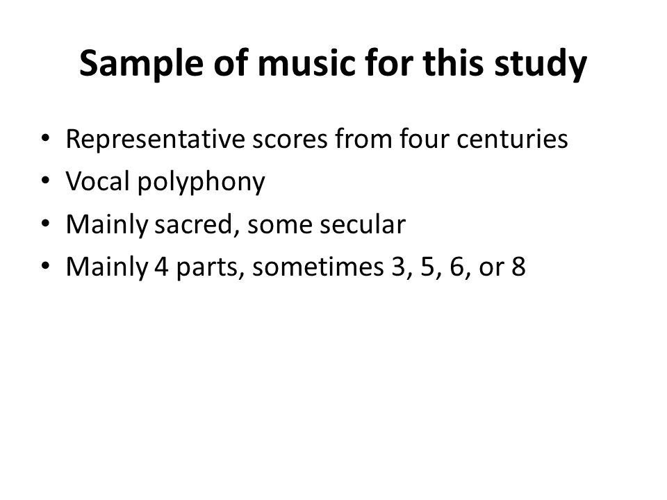Sample of music for this study Representative scores from four centuries Vocal polyphony Mainly sacred, some secular Mainly 4 parts, sometimes 3, 5, 6, or 8