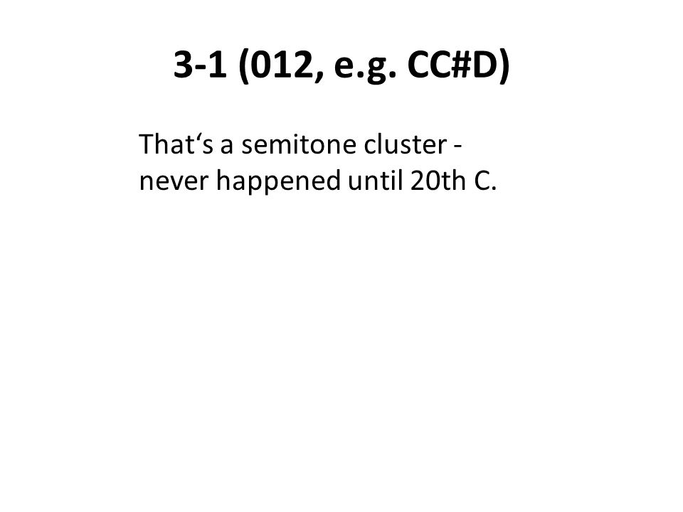 3-1 (012, e.g. CC#D) That's a semitone cluster - never happened until 20th C.