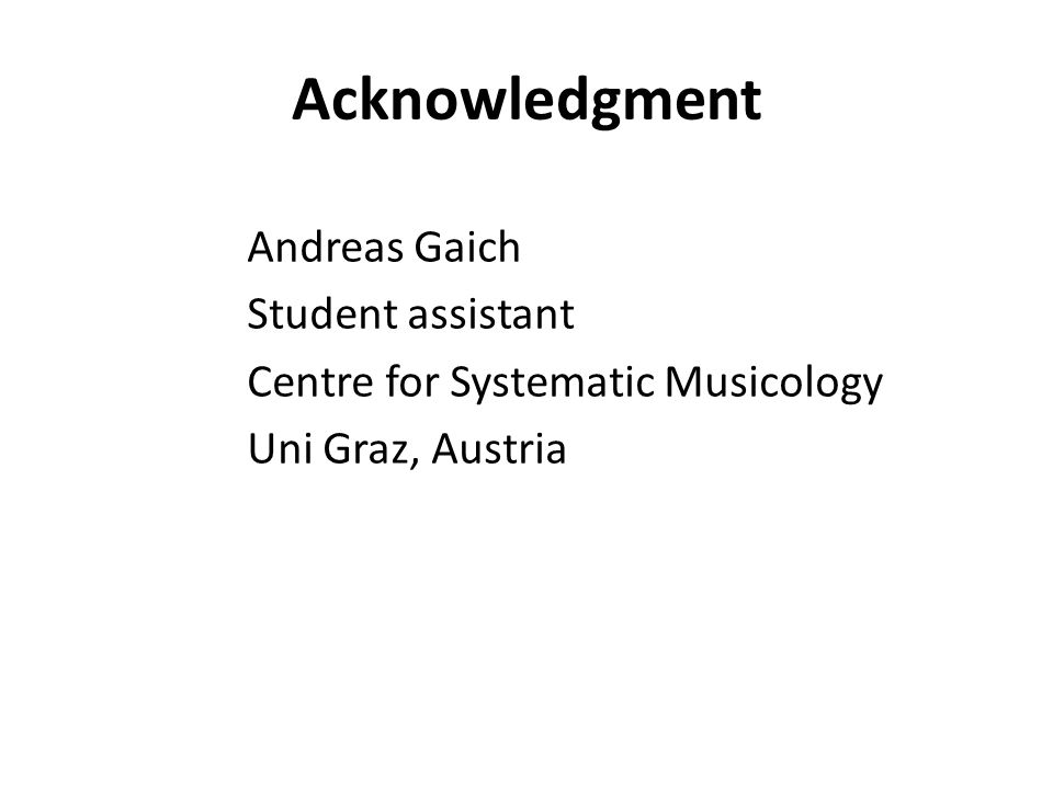 Acknowledgment Andreas Gaich Student assistant Centre for Systematic Musicology Uni Graz, Austria