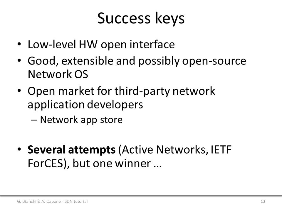 Success keys Low-level HW open interface Good, extensible and possibly open-source Network OS Open market for third-party network application developers – Network app store Several attempts (Active Networks, IETF ForCES), but one winner … G.