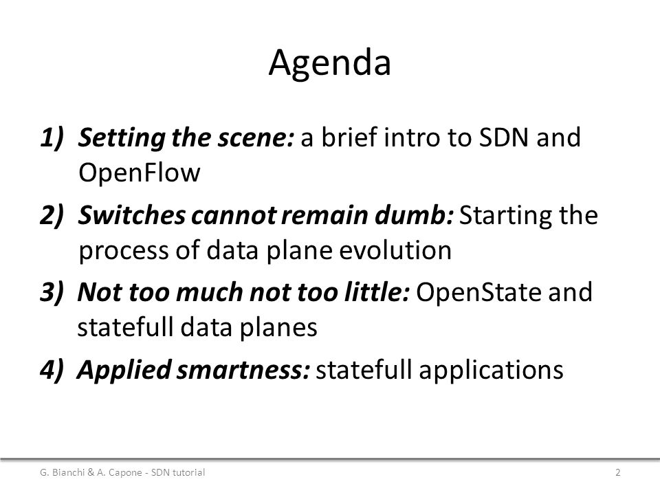Agenda 1)Setting the scene: a brief intro to SDN and OpenFlow 2)Switches cannot remain dumb: Starting the process of data plane evolution 3)Not too much not too little: OpenState and statefull data planes 4)Applied smartness: statefull applications G.