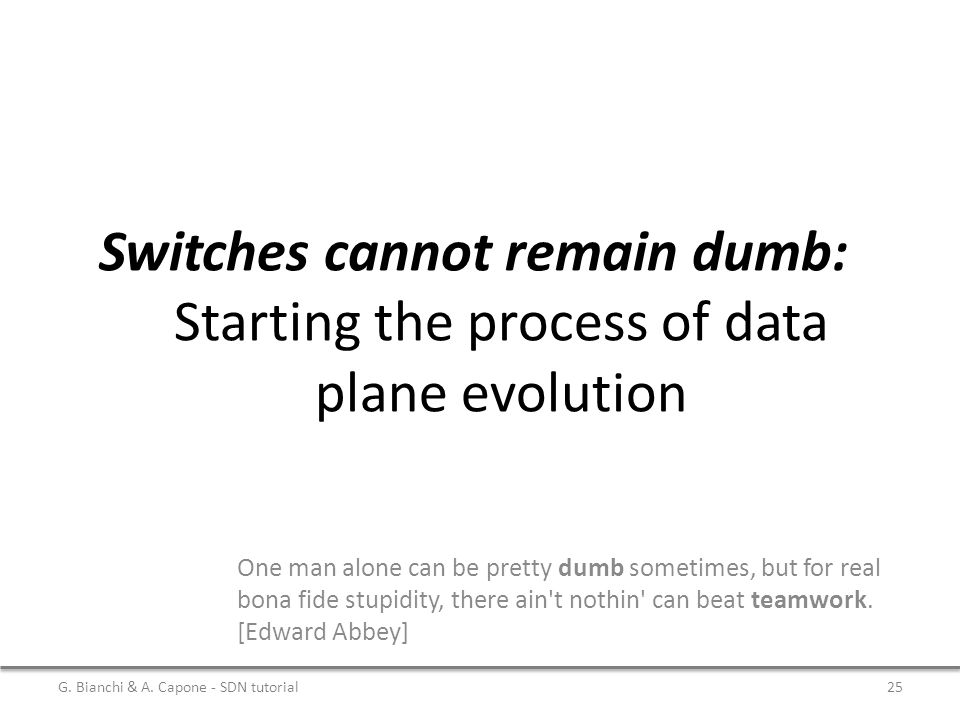 Switches cannot remain dumb: Starting the process of data plane evolution One man alone can be pretty dumb sometimes, but for real bona fide stupidity, there ain t nothin can beat teamwork.