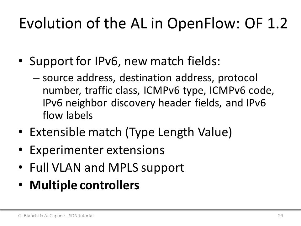 Evolution of the AL in OpenFlow: OF 1.2 Support for IPv6, new match fields: – source address, destination address, protocol number, traffic class, ICMPv6 type, ICMPv6 code, IPv6 neighbor discovery header fields, and IPv6 flow labels Extensible match (Type Length Value) Experimenter extensions Full VLAN and MPLS support Multiple controllers G.