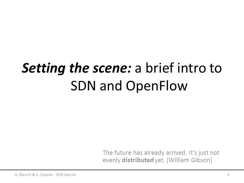 Setting the scene: a brief intro to SDN and OpenFlow The future has already arrived. It's just not evenly distributed yet. [William Gibson] G. Bianchi