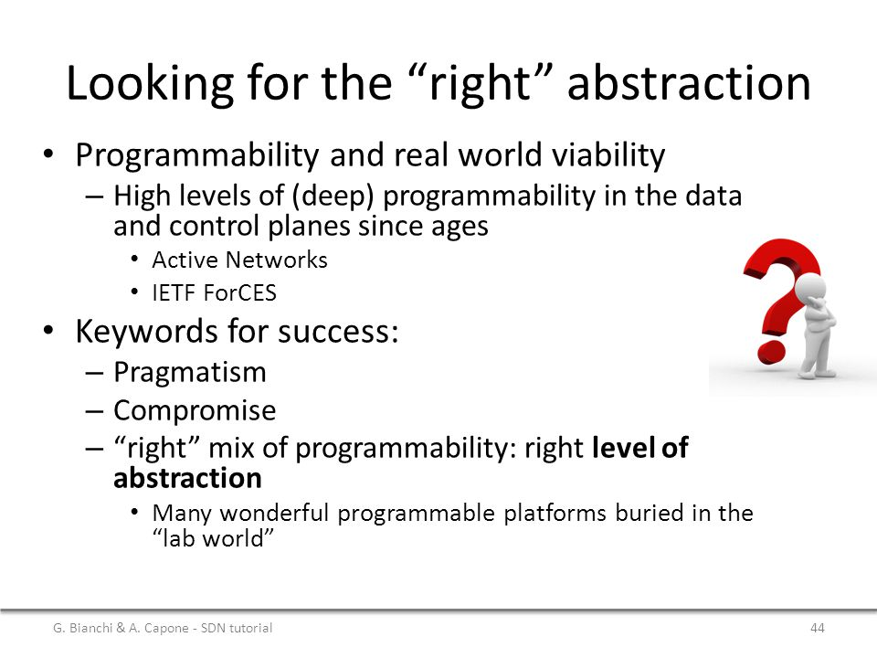 Looking for the right abstraction Programmability and real world viability – High levels of (deep) programmability in the data and control planes since ages Active Networks IETF ForCES Keywords for success: – Pragmatism – Compromise – right mix of programmability: right level of abstraction Many wonderful programmable platforms buried in the lab world G.