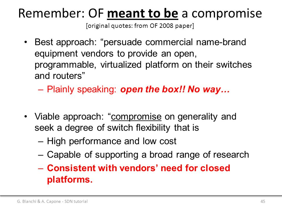 """G. Bianchi & A. Capone - SDN tutorial45 Remember: OF meant to be a compromise [original quotes: from OF 2008 paper] Best approach: """"persuade commercia"""