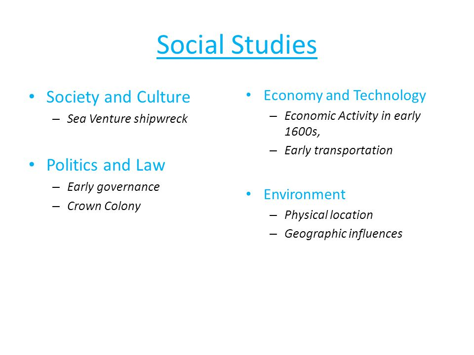 Social Studies Society and Culture – Sea Venture shipwreck Politics and Law – Early governance – Crown Colony Economy and Technology – Economic Activity in early 1600s, – Early transportation Environment – Physical location – Geographic influences