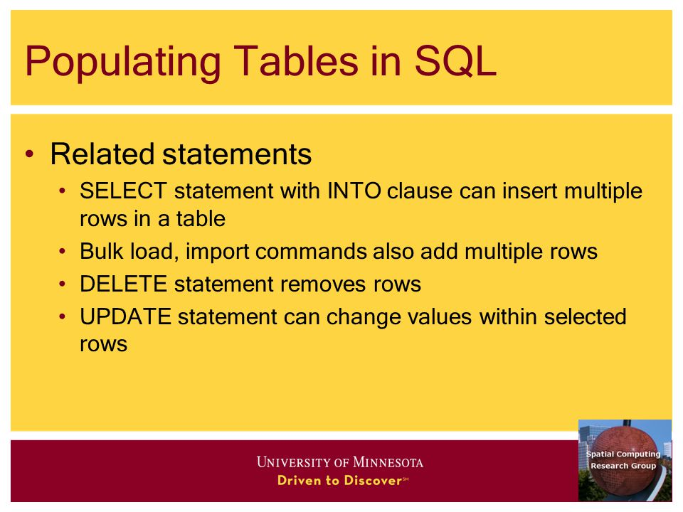 Populating Tables in SQL Related statements SELECT statement with INTO clause can insert multiple rows in a table Bulk load, import commands also add multiple rows DELETE statement removes rows UPDATE statement can change values within selected rows