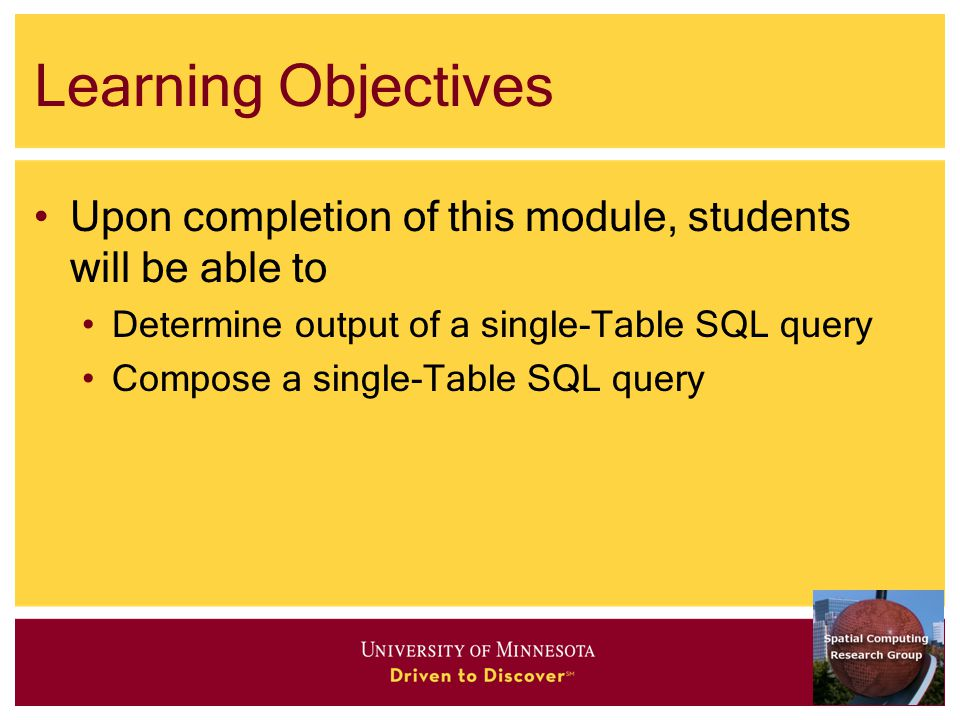 Learning Objectives Upon completion of this module, students will be able to Determine output of a single-Table SQL query Compose a single-Table SQL query