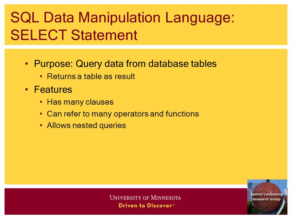 SQL Data Manipulation Language: SELECT Statement Purpose: Query data from database tables Returns a table as result Features Has many clauses Can refer to many operators and functions Allows nested queries
