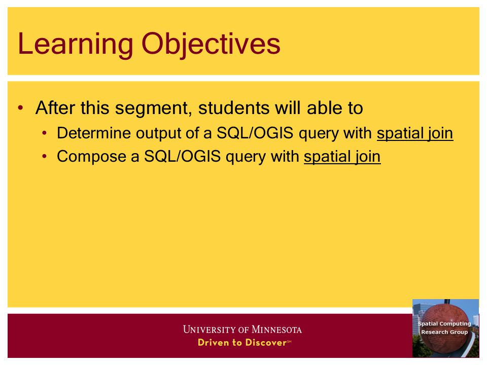Learning Objectives After this segment, students will able to Determine output of a SQL/OGIS query with spatial join Compose a SQL/OGIS query with spatial join