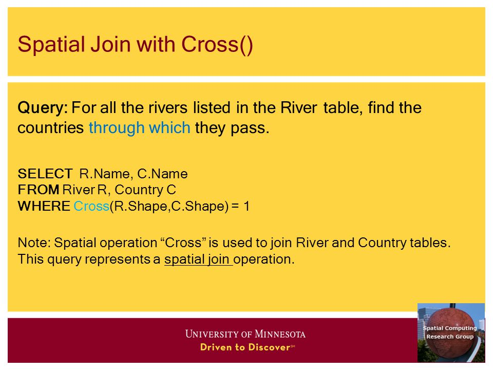 Spatial Join with Cross() Query: For all the rivers listed in the River table, find the countries through which they pass.