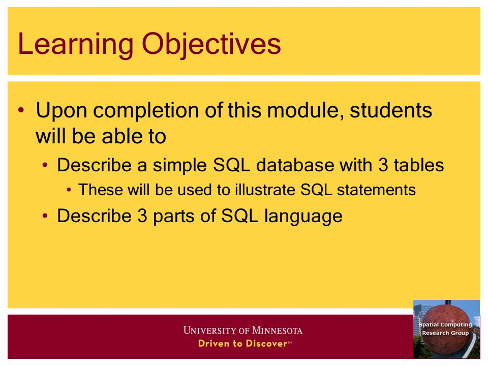 Learning Objectives Upon completion of this module, students will be able to Describe a simple SQL database with 3 tables These will be used to illustrate SQL statements Describe 3 parts of SQL language
