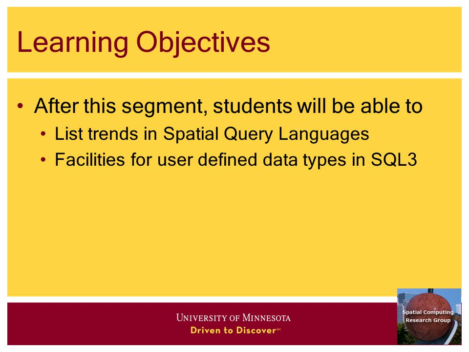 Learning Objectives After this segment, students will be able to List trends in Spatial Query Languages Facilities for user defined data types in SQL3