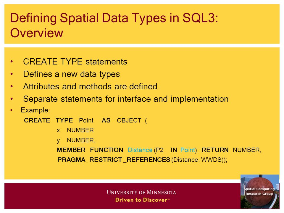 Defining Spatial Data Types in SQL3: Overview CREATE TYPE statements Defines a new data types Attributes and methods are defined Separate statements for interface and implementation Example: CREATE TYPE Point AS OBJECT ( x NUMBER y NUMBER, MEMBER FUNCTION Distance (P2 IN Point) RETURN NUMBER, PRAGMA RESTRICT _REFERENCES (Distance, WWDS));