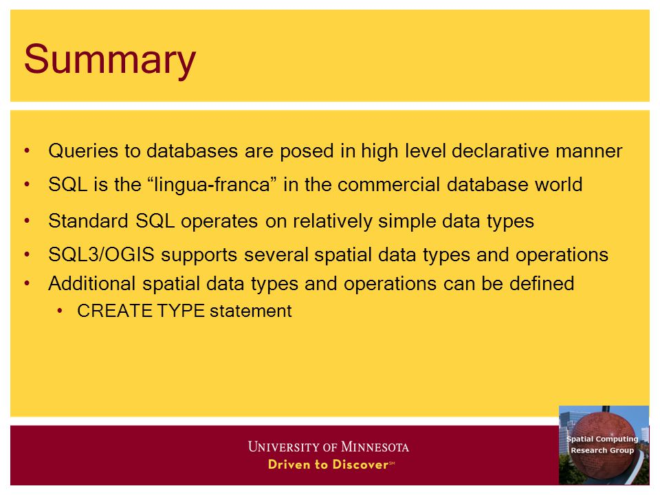 Summary Queries to databases are posed in high level declarative manner SQL is the lingua-franca in the commercial database world Standard SQL operates on relatively simple data types SQL3/OGIS supports several spatial data types and operations Additional spatial data types and operations can be defined CREATE TYPE statement