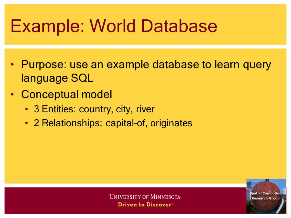 Example: World Database Purpose: use an example database to learn query language SQL Conceptual model 3 Entities: country, city, river 2 Relationships: capital-of, originates