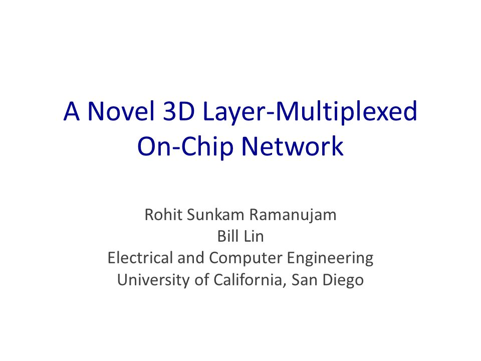 A Novel 3D Layer-Multiplexed On-Chip Network Rohit Sunkam Ramanujam Bill Lin Electrical and Computer Engineering University of California, San Diego