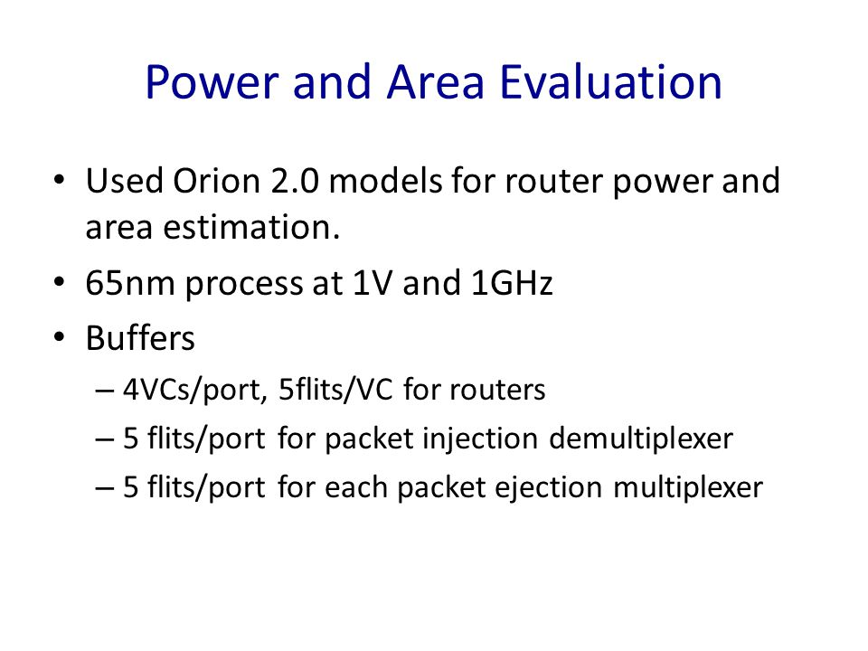 Power and Area Evaluation Used Orion 2.0 models for router power and area estimation. 65nm process at 1V and 1GHz Buffers – 4VCs/port, 5flits/VC for r