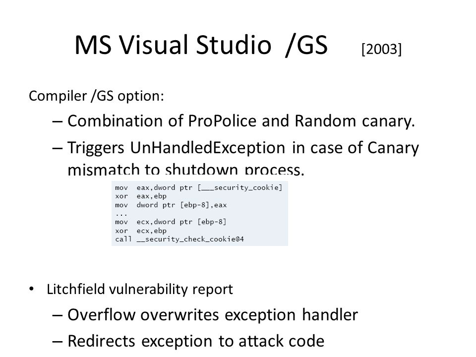 MS Visual Studio /GS [2003] Compiler /GS option: – Combination of ProPolice and Random canary.