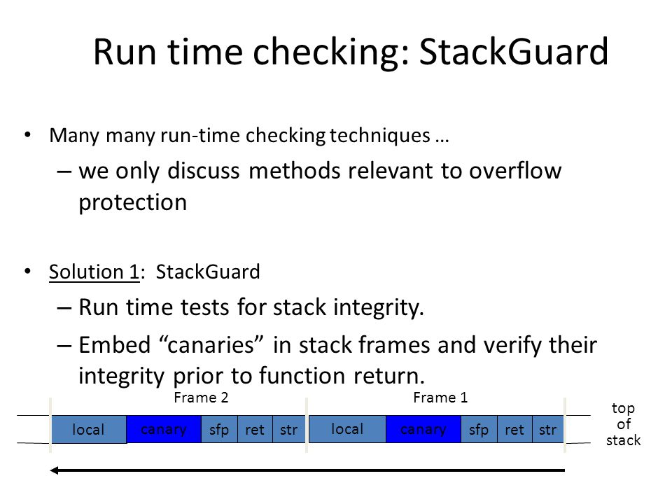 Run time checking: StackGuard Many many run-time checking techniques … – we only discuss methods relevant to overflow protection Solution 1: StackGuard – Run time tests for stack integrity.