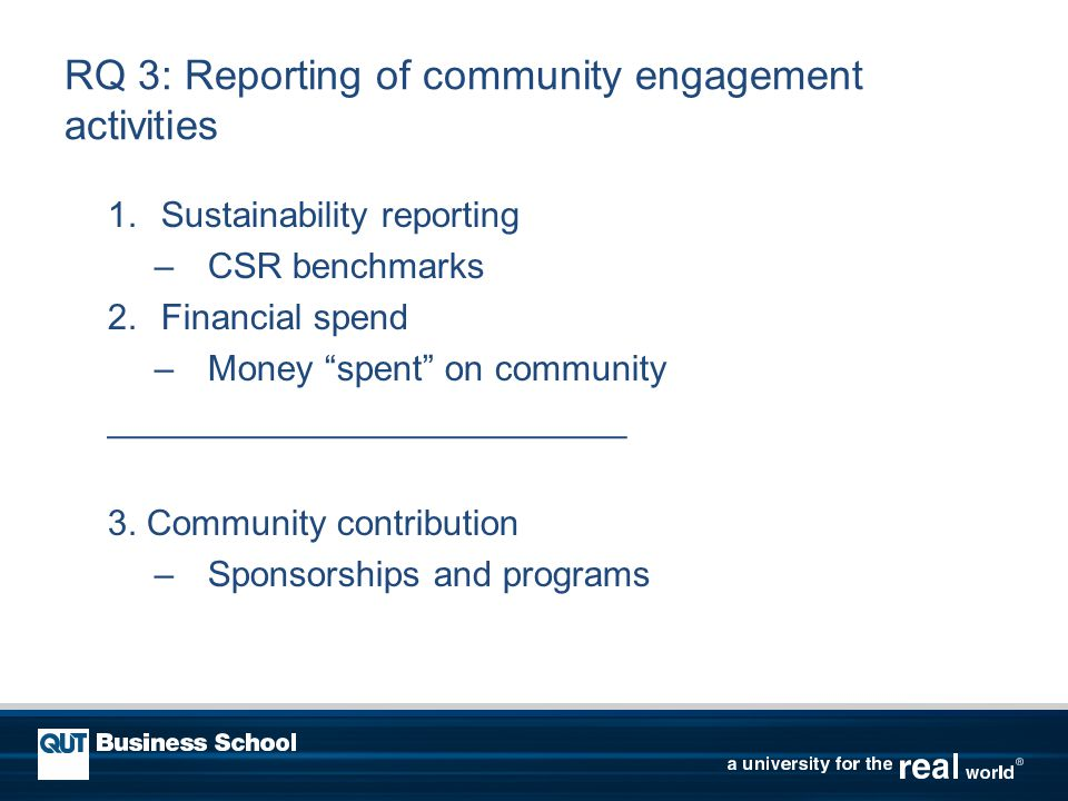 RQ 3: Reporting of community engagement activities 1.Sustainability reporting –CSR benchmarks 2.Financial spend –Money spent on community __________________________ 3.