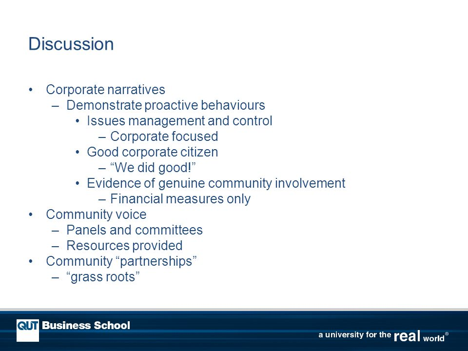 Discussion Corporate narratives –Demonstrate proactive behaviours Issues management and control –Corporate focused Good corporate citizen – We did good! Evidence of genuine community involvement –Financial measures only Community voice –Panels and committees –Resources provided Community partnerships – grass roots