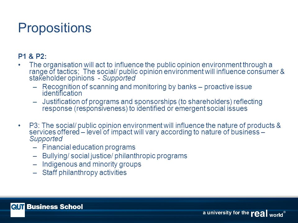 Propositions P1 & P2: The organisation will act to influence the public opinion environment through a range of tactics; The social/ public opinion environment will influence consumer & stakeholder opinions - Supported –Recognition of scanning and monitoring by banks – proactive issue identification –Justification of programs and sponsorships (to shareholders) reflecting response (responsiveness) to identified or emergent social issues P3: The social/ public opinion environment will influence the nature of products & services offered – level of impact will vary according to nature of business – Supported –Financial education programs –Bullying/ social justice/ philanthropic programs –Indigenous and minority groups –Staff philanthropy activities