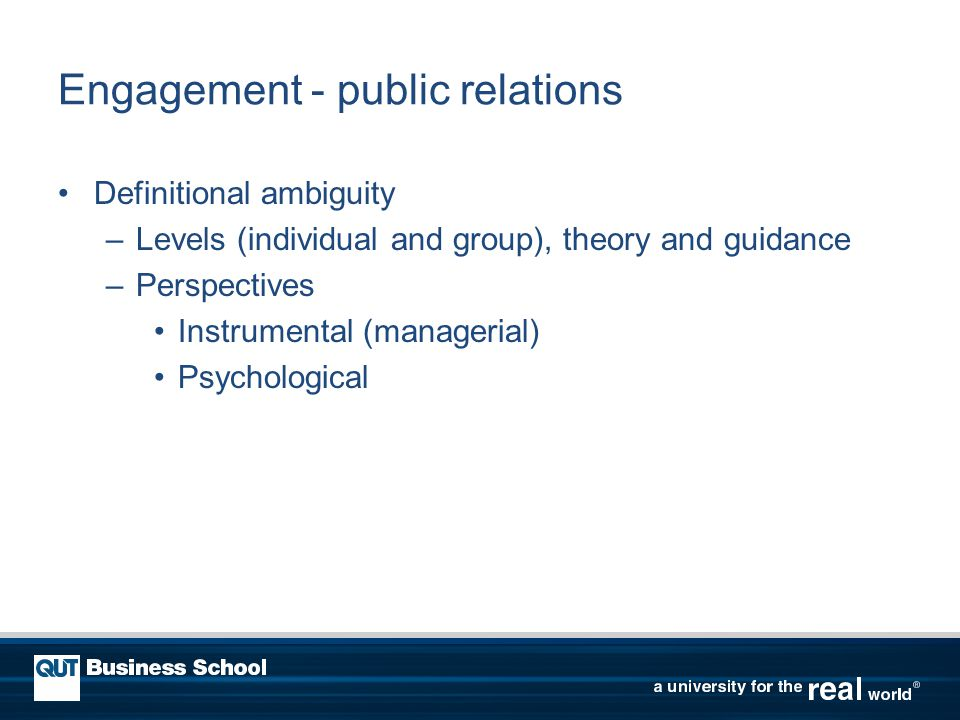 Engagement - public relations Definitional ambiguity –Levels (individual and group), theory and guidance –Perspectives Instrumental (managerial) Psychological