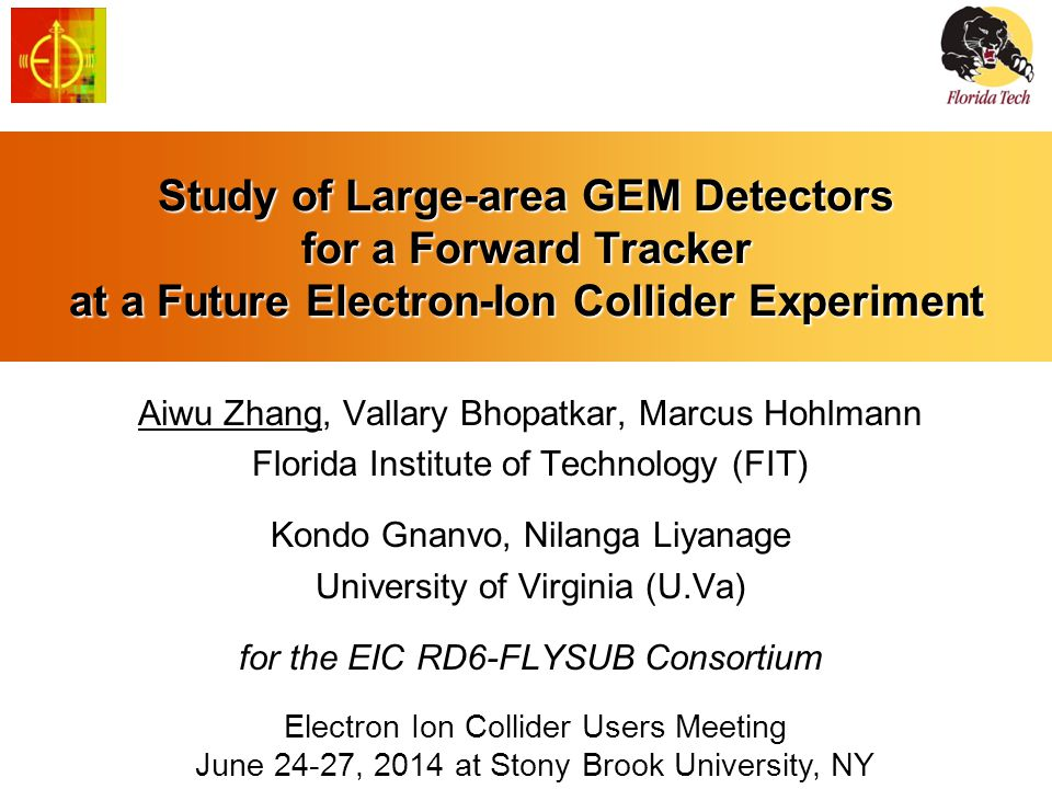 Study of Large-area GEM Detectors for a Forward Tracker at a Future Electron-Ion Collider Experiment Aiwu Zhang, Vallary Bhopatkar, Marcus Hohlmann Florida Institute of Technology (FIT) Kondo Gnanvo, Nilanga Liyanage University of Virginia (U.Va) for the EIC RD6-FLYSUB Consortium Electron Ion Collider Users Meeting June 24-27, 2014 at Stony Brook University, NY