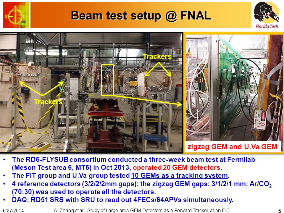 Beam test setup @ FNAL zigzag GEM and U.Va GEM Trackers The RD6-FLYSUB consortium conducted a three-week beam test at Fermilab (Meson Test area 6, MT6) in Oct 2013, operated 20 GEM detectors.