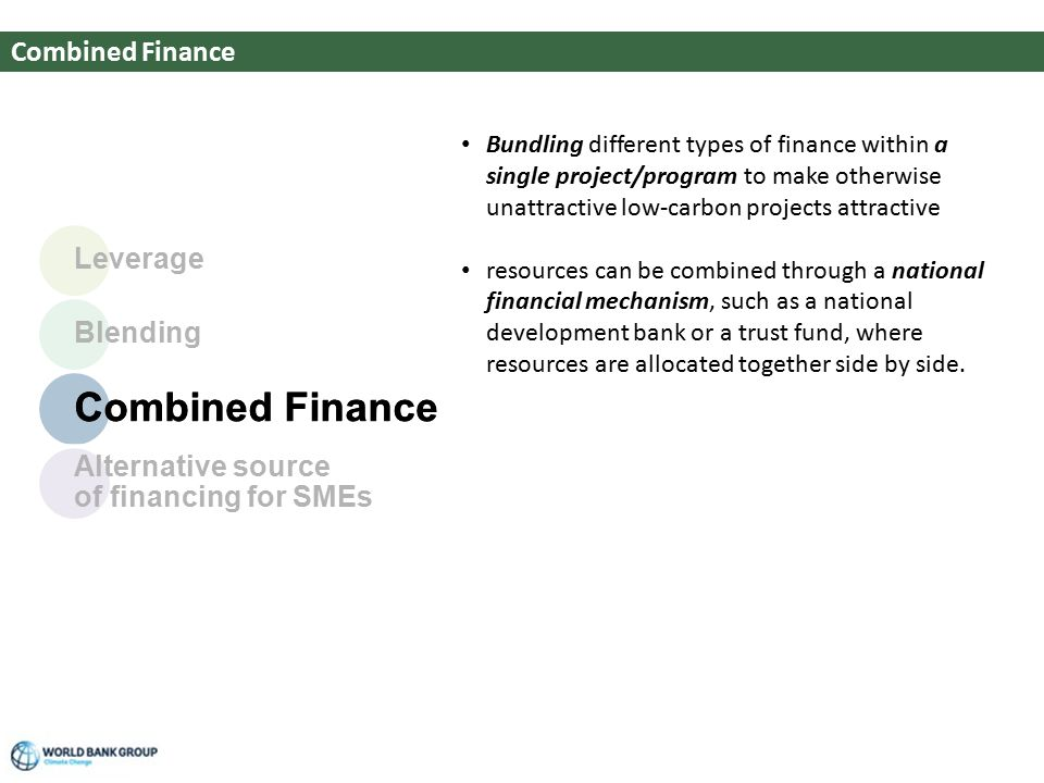 Screen # of ## Climate Change Combined Finance Bundling different types of finance within a single project/program to make otherwise unattractive low-carbon projects attractive resources can be combined through a national financial mechanism, such as a national development bank or a trust fund, where resources are allocated together side by side.