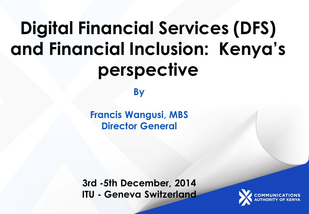 Digital Financial Services (DFS) and Financial Inclusion: Kenya's perspective By Francis Wangusi, MBS Director General 3rd -5th December, 2014 ITU - Geneva Switzerland