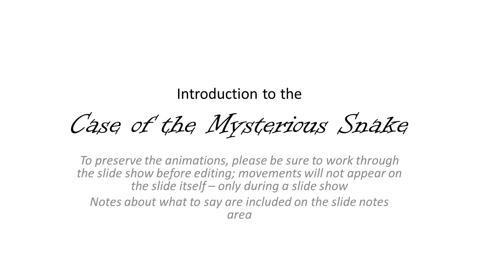 Introduction to the Case of the Mysterious Snake To preserve the animations, please be sure to work through the slide show before editing; movements will not appear on the slide itself – only during a slide show Notes about what to say are included on the slide notes area