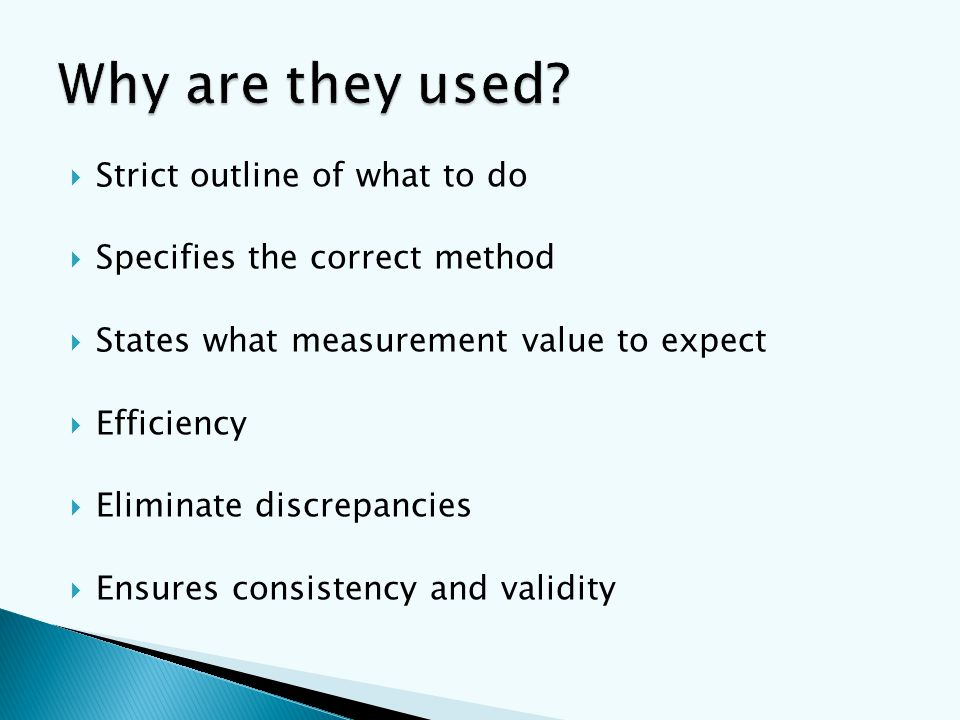  Strict outline of what to do  Specifies the correct method  States what measurement value to expect  Efficiency  Eliminate discrepancies  Ensures consistency and validity