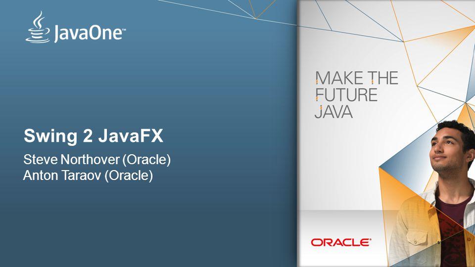 Swing 2 JavaFX Steve Northover (Oracle) Anton Taraov (Oracle)