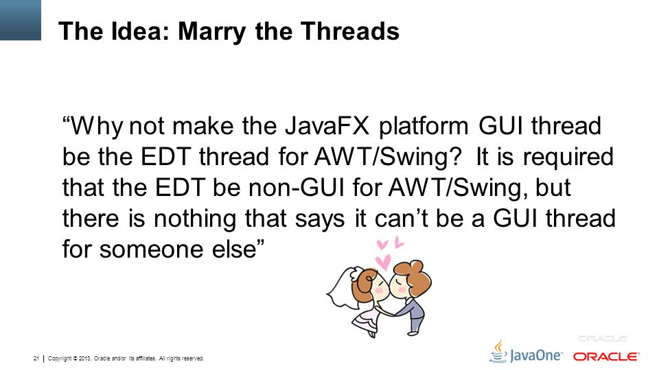 """Copyright © 2013, Oracle and/or its affiliates. All rights reserved. 21 The Idea: Marry the Threads """"Why not make the JavaFX platform GUI thread be th"""