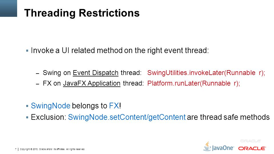 Copyright © 2013, Oracle and/or its affiliates. All rights reserved. 7 Threading Restrictions  Invoke a UI related method on the right event thread: