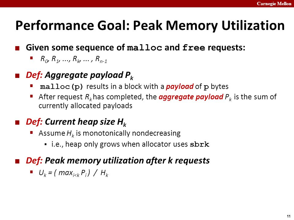 Carnegie Mellon 11 Performance Goal: Peak Memory Utilization Given some sequence of malloc and free requests:  R 0, R 1,..., R k,..., R n-1 Def: Aggregate payload P k  malloc(p) results in a block with a payload of p bytes  After request R k has completed, the aggregate payload P k is the sum of currently allocated payloads Def: Current heap size H k  Assume H k is monotonically nondecreasing  i.e., heap only grows when allocator uses sbrk Def: Peak memory utilization after k requests  U k = ( max i<k P i ) / H k