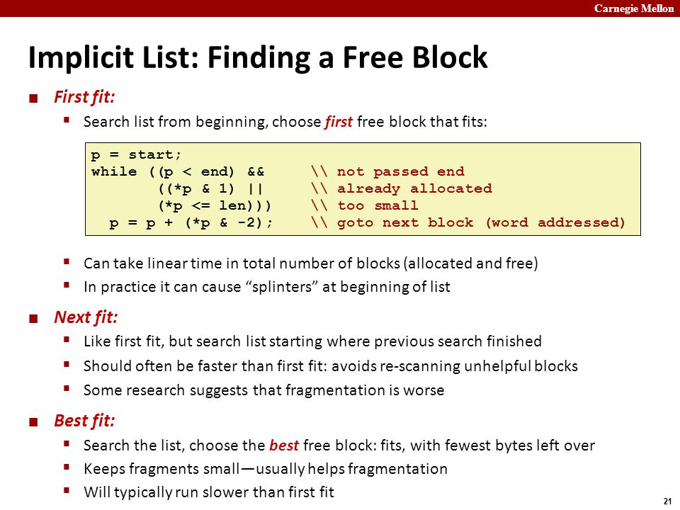 Carnegie Mellon 21 Implicit List: Finding a Free Block First fit:  Search list from beginning, choose first free block that fits:  Can take linear time in total number of blocks (allocated and free)  In practice it can cause splinters at beginning of list Next fit:  Like first fit, but search list starting where previous search finished  Should often be faster than first fit: avoids re-scanning unhelpful blocks  Some research suggests that fragmentation is worse Best fit:  Search the list, choose the best free block: fits, with fewest bytes left over  Keeps fragments small—usually helps fragmentation  Will typically run slower than first fit p = start; while ((p < end) && \ not passed end ((*p & 1) || \ already allocated (*p <= len))) \ too small p = p + (*p & -2); \ goto next block (word addressed)