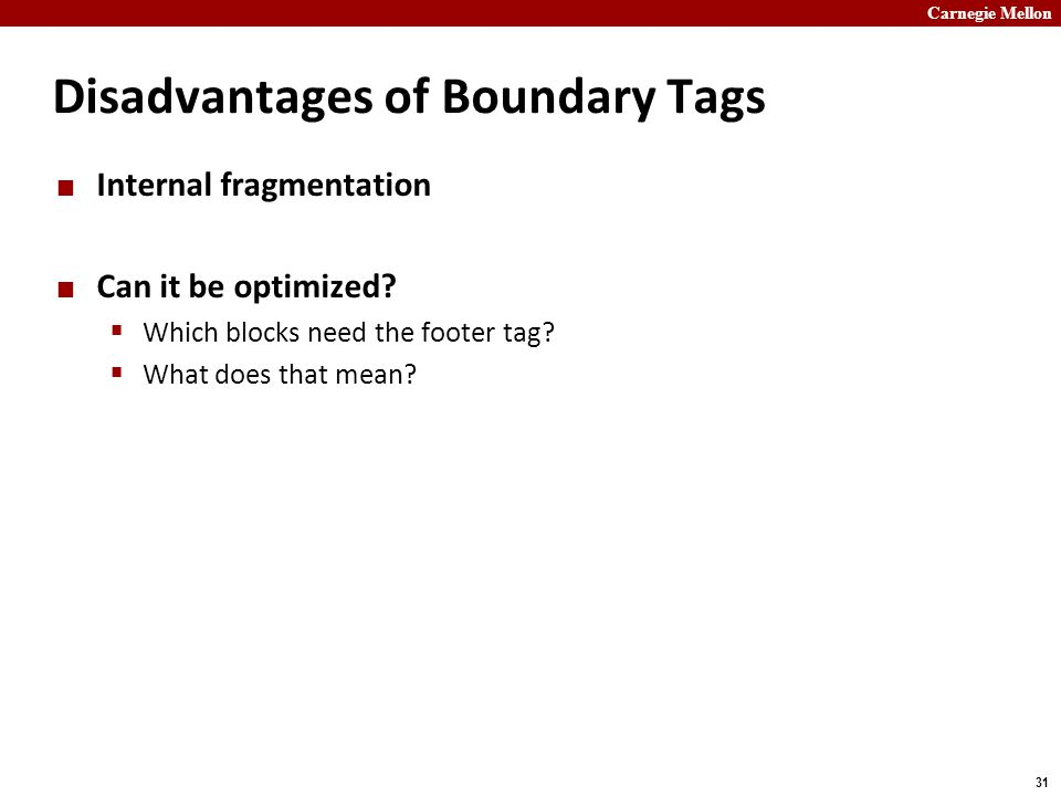 Carnegie Mellon 31 Disadvantages of Boundary Tags Internal fragmentation Can it be optimized.